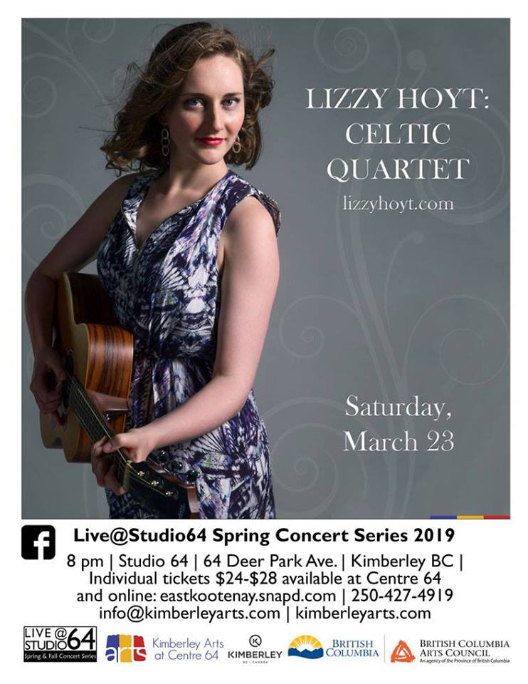 Saturday March 23rd - Lizzy Hoyt - Celtic Quartet | Acclaimed songwriter, Lizzy Hoyt is one of Canada's most powerful Celtic-folk artists. Known for bringing history to life with music, she is a Queen's Diamond Jubilee Medal recipient for her work commemorating Canadian veterans and Vimy Ridge history through music. A talented multi- instrumentalist (fiddle, guitar, harp and mandolin), she has been nominated for Canadian Folk Music Awards, Western Canadian Music Awards, Independent Music Awards and more. Lizzy is a full-time musician who has travels and tours throughout the year with her trio.Live@Studio64 - Spring Concert Series Concert #1: Lizzy Hoyt - Celtic Quartet | March 23 | 8 pm | Studio 64 | $24-$28, series pass $66-$72 | Members pay less!* Hosted by Kimberley Arts Council - Centre 64 and LiveStudio64