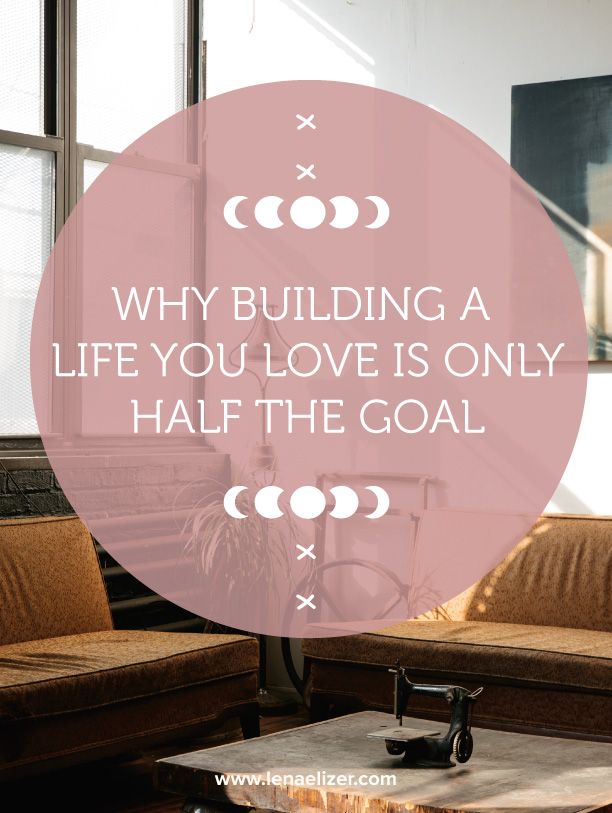 Why Building a Life You Love is Only Half The Goal — Lena Elizer Designs