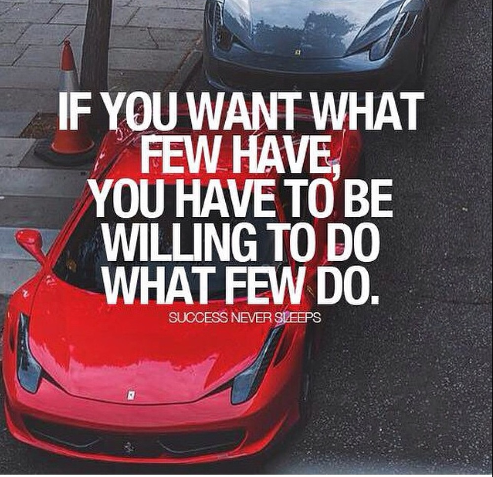 """If you want what few have, you must be willing to do what few people will do!"""