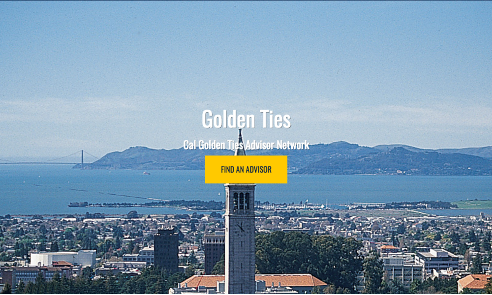 The Golden Ties Advisor Network - The Cal Golden Ties Advisor Network is the first of its kind. The platform provides free and effective mentorship for current or newly graduated UC-Berkeley student-athletes from alumni who have gone on to become successful industry professionals and experts in their field. The network offers more than just mentorship. Golden Ties is helping build a stronger and better prepared generation of college graduates.