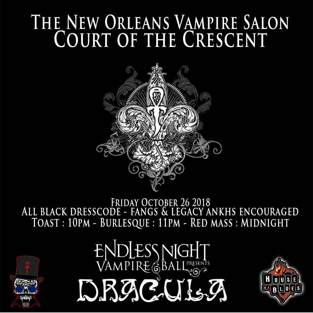 NEW ORLEANS VAMPIRE SALON - Court of the Crescent    Friday October 26th 10pm - 4am    PARISH HOB    Join us for a reborn salon format. All Black Dress code, Fangs and Legacy Ankhs prefered. 10pm - Toast & Consecration, 11pm - Reading of a Black Veil and Burlesque, Midnight - Howl and Red Mass.