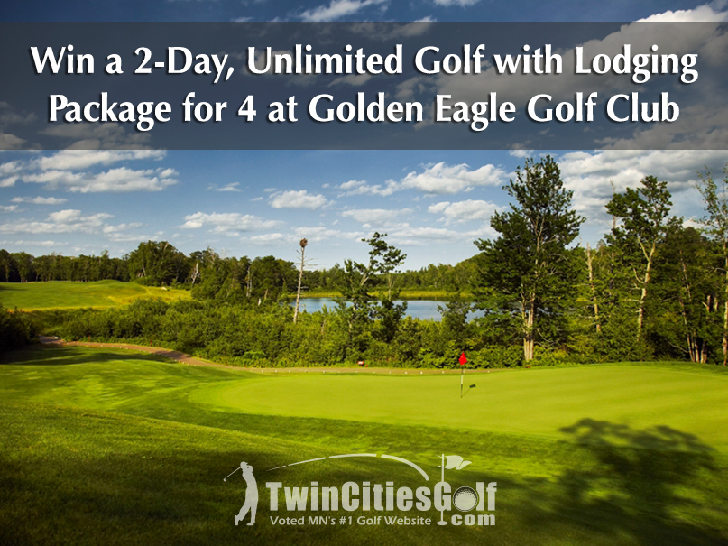 CLICK HERE   to be entered to win a 2-day, 1-night golf & lodging package for you and 3 friends at the incredible Golden Eagle Golf Club in Fifty Lakes, MN (near Brainerd).  Lodging provided by Pine Peaks Lodge (Crosslake).