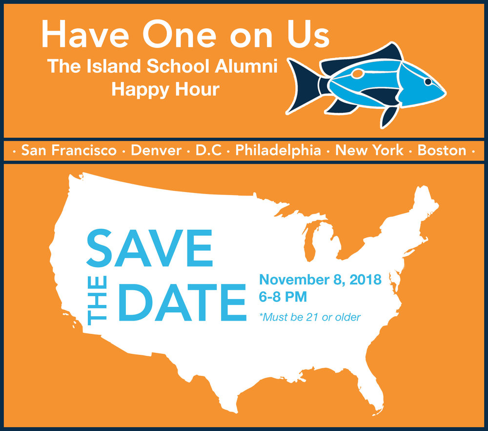 Have One on Us - Come have a drink on us! We want to thank you for supporting our mission at The Island School. RSVP today & join us in a city near you to celebrate and connect with fellow alumni!Each happy hour will take place on Thursday, November 8th from 6:00-8:00PM *21+ onlyPhiladelphia - Mission TaqueriaSan Francisco - El TechoNYC - Foxy John's Bar & KitchenBoston - City Tap HouseDenver - AvantiD.C. - BarcelonaIf you have any questions about the event, contact info@islandschool.org. We hope to see you there!