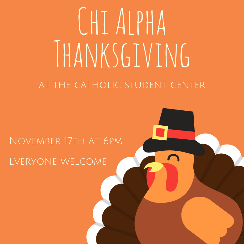 This Thursday, November 17th, at 6pm we will be having our annual Chi Alpha Thanksgiving dinner at the Catholic Student Center on Mynders Ave. This is one of the best events we do all year, so you won't want to miss it. Everyone is welcome, so grab a friend, or two, or ten, and come eat with us.