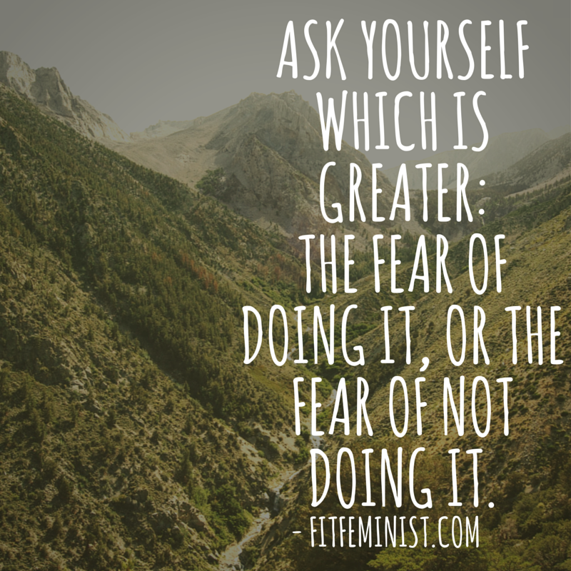 Ask yourself which is greater: the fear of doing it or the fear of not doing it.