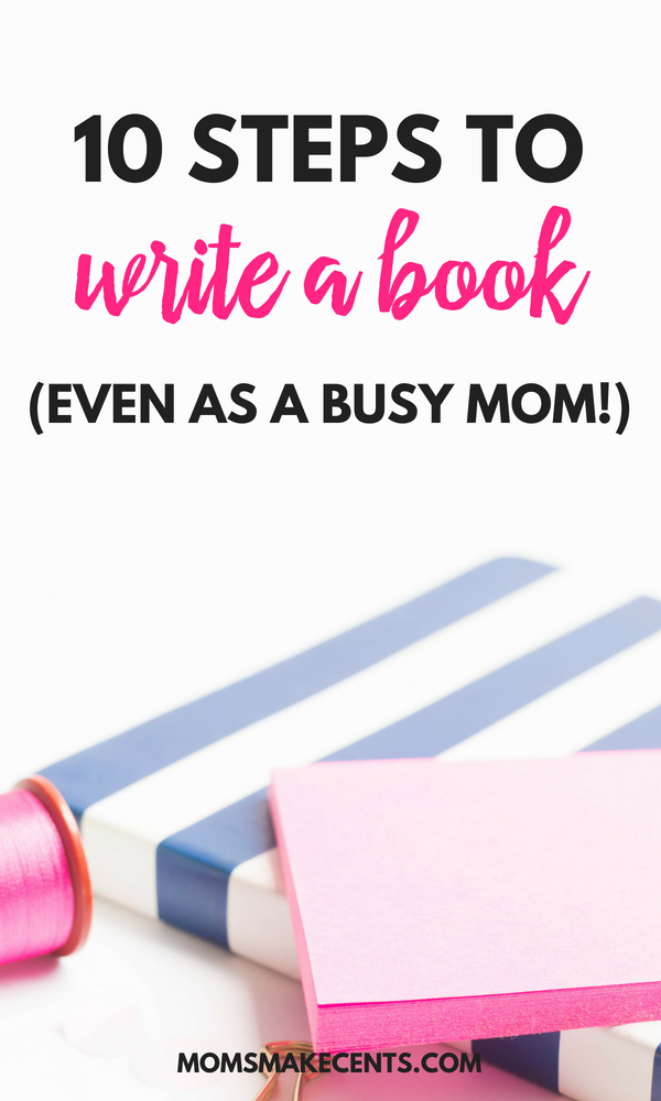 10 Simple Steps To Writing Your First Book - Even As A Busy Mom!