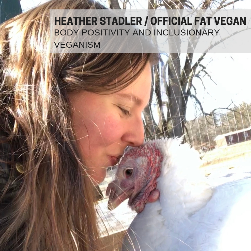 HEATHER STADLER of OFFICIAL FAT VEGAN    Heather Stadler  is a writer and educator who is passionate about animals, humans, and rights for all beings. When she's not working with children or problem-solving at the coworking space where she works, she advocates on behalf of animals by leading tours at Catskill Animal Sanctuary and writing for her blog, Official Fat Vegan. Heather believes in inclusionary veganism, meaning folx of all size, color, gender, and background are equal parts in this movement. Basically, there's no wrong way to have a body and there is no wrong way to be vegan. Her blog focuses on body positivity and promotes veganism as a celebration of life.   You can join the party on Facebook ( http://facebook.com/officialfatvegan ), Instagram ( http://instagram.com/officialfatvegan ), Twitter  ( http://twitter.com/officialfatveg ),  or on her website ( http://officialfatvegan.com ).