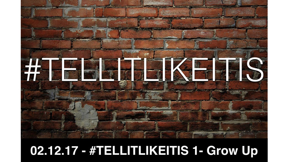 02-12-17 Tell It Like It Is 1 - Grow Up