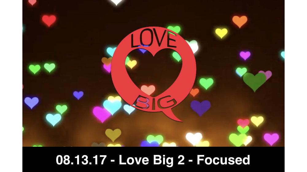 08.13.17 Love Big 2 - Focused