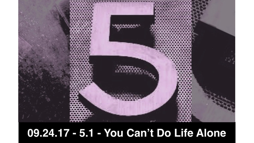 09.24.17 - 5.1 - You Can't Do Life Alone