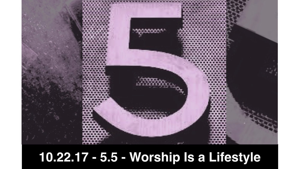 10.29.17 - 5.5 - Worship Is a Lifestyle