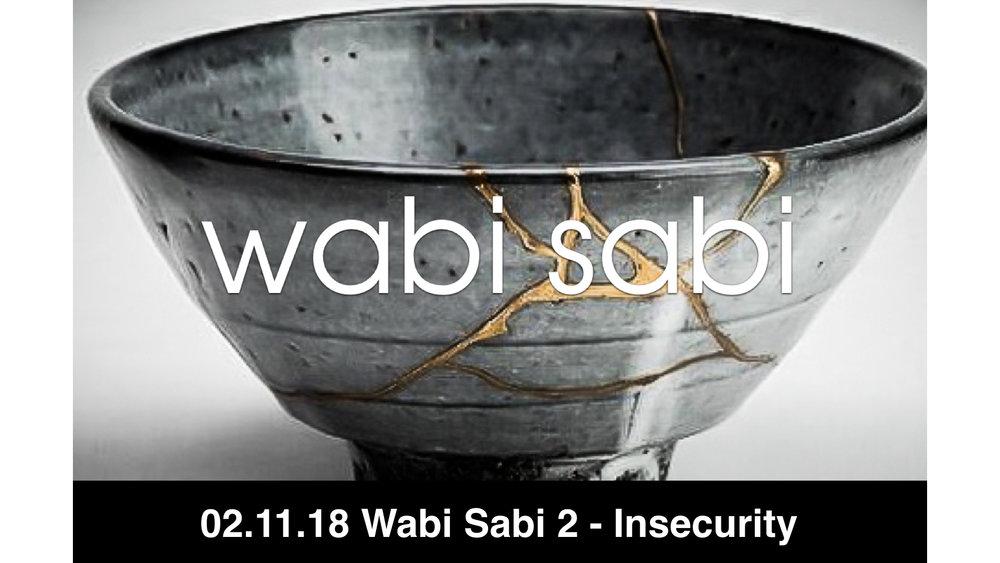 02.11.18 Wabi Sabi 2 - Insecurity