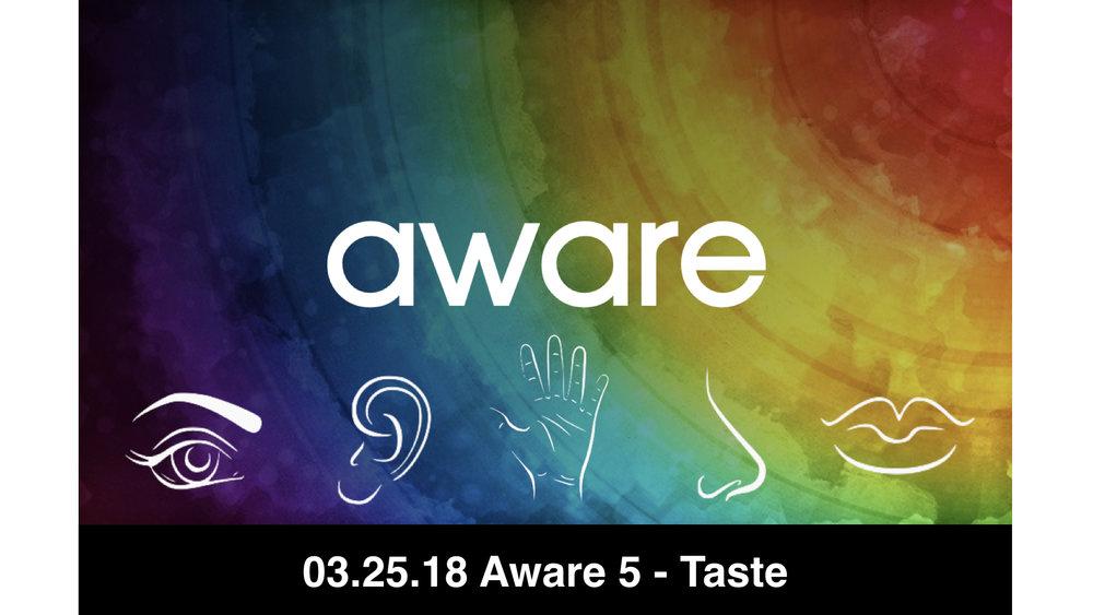 03.25.18 Aware 5 - Taste