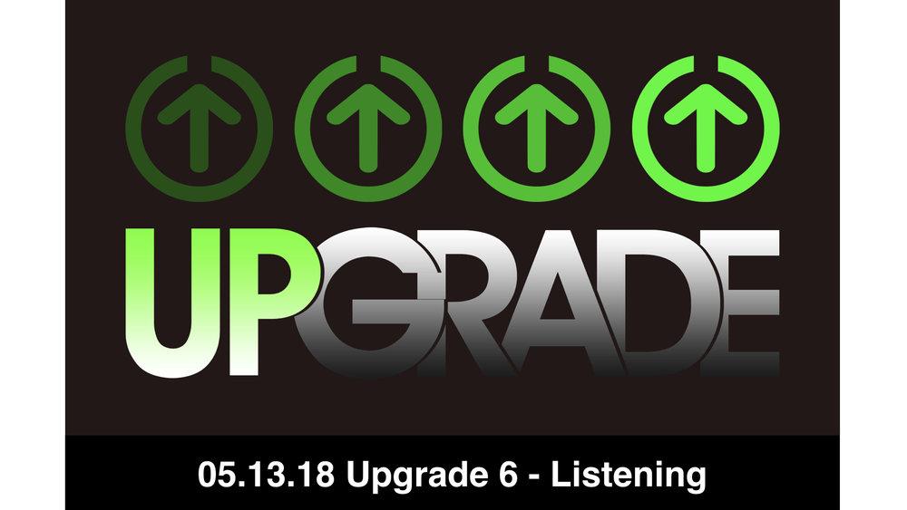 05.13.18 Upgrade 6 - Listening