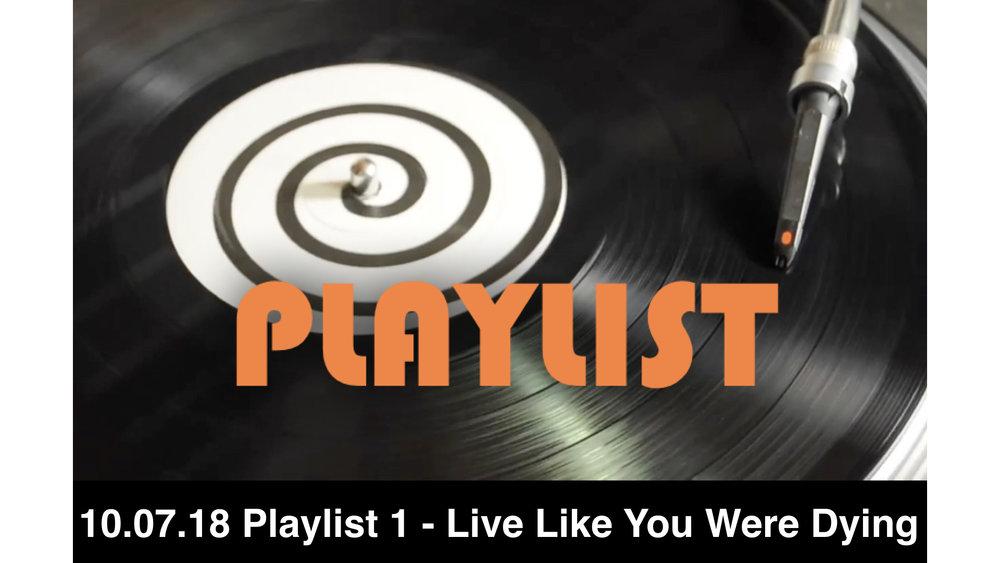 10.07.18 Playlist 1 - Live Like You Were Dyin'