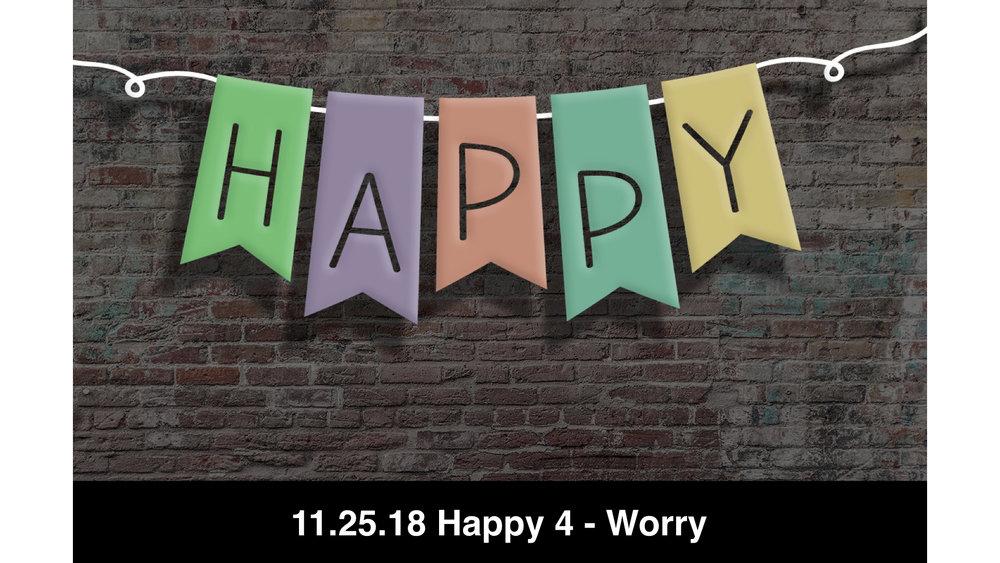 11.25.18 Happy 4 - Worry