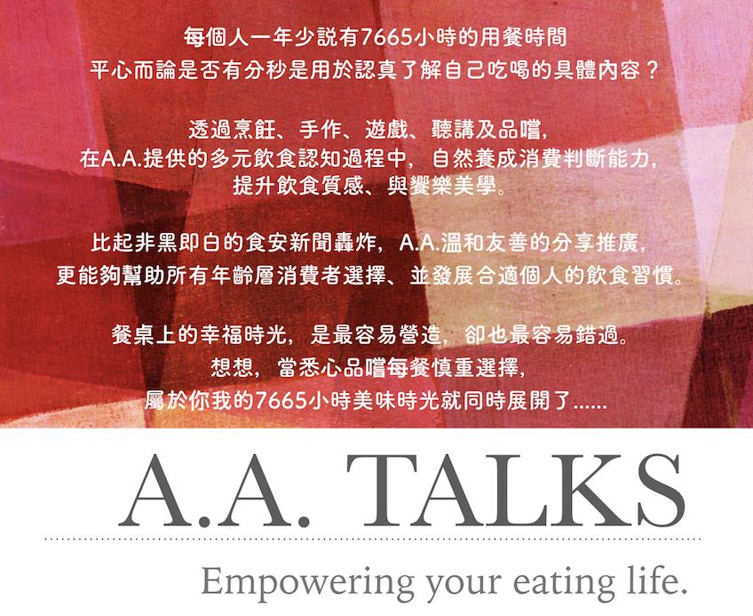 每個人一年少説有7665小時的用餐時間 平心而論是否有分秒是用於認真了解自己吃喝的具體內容?  透過烹飪、手作、遊戲、聽講及品嚐,在A.A.提供的多元飲食認知過程中,自然養成消費判斷能力,提升飲食質感、與饗樂美學。  比起非黑即白的食安新聞轟炸,A.A.溫和友善的分享推廣,更能夠幫助所有年齡層消費者選擇、並發展合適個人的飲食習慣。    餐桌上的幸福時光,是最容易營造,卻也最容易錯過。  想想,當悉心品嚐每餐慎重選擇,屬於你我的7665小時美味時光就同時展開了......