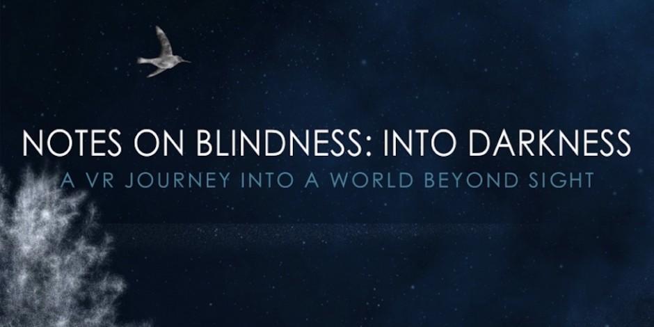"""Notes on Blindness - """"Notes on Blindness"""". Within. USA, 2016.Experiencia en VR complementaria ao documental do mesmo título producido por ARTE. Creada polo estudio Within, dos prestixiosos artistas dixitais Chris Milk e Aaron Koblin, Notes On Blindness é unha viaxe ao mundo que hai máis alá da vista. Un documental inmersivo baseado nas gravacións de audio que John Hull realizou nos anos 80 para documentar o seu proceso de quedar cego. Con el podemos explorar en primeira persoa a experiencia cognitiva e emocional da cegueira."""