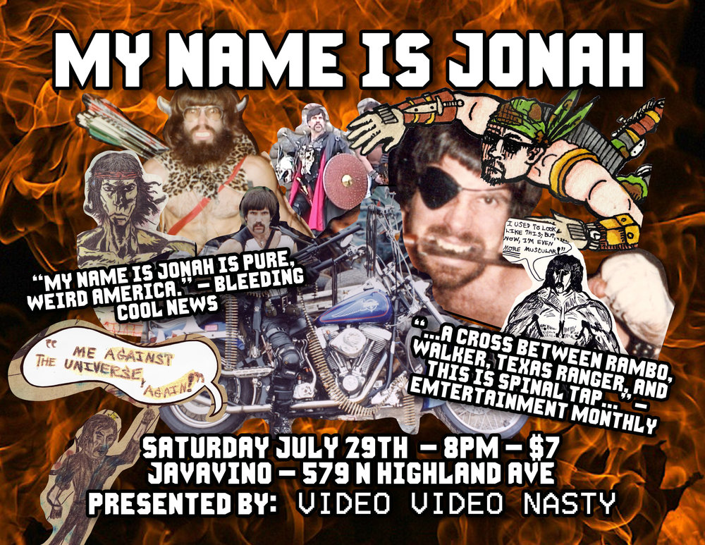 Video Video Nasty is proud to present: MY NAME IS JONAH What is the secret origin of this self-proclaimed 'real-life warrior, adventurer and musician'? How has he gained his tremendous cult following? Steel yourselves for a quest to explore how this enigmatic personality came to be and the powerful effect he has on all those he meets. Prepare to be amazed at just how ordinary your own life really is... You people are WEAK. The show starts at 8PM, tickets will cost $7 at the door. #vivalanasty.