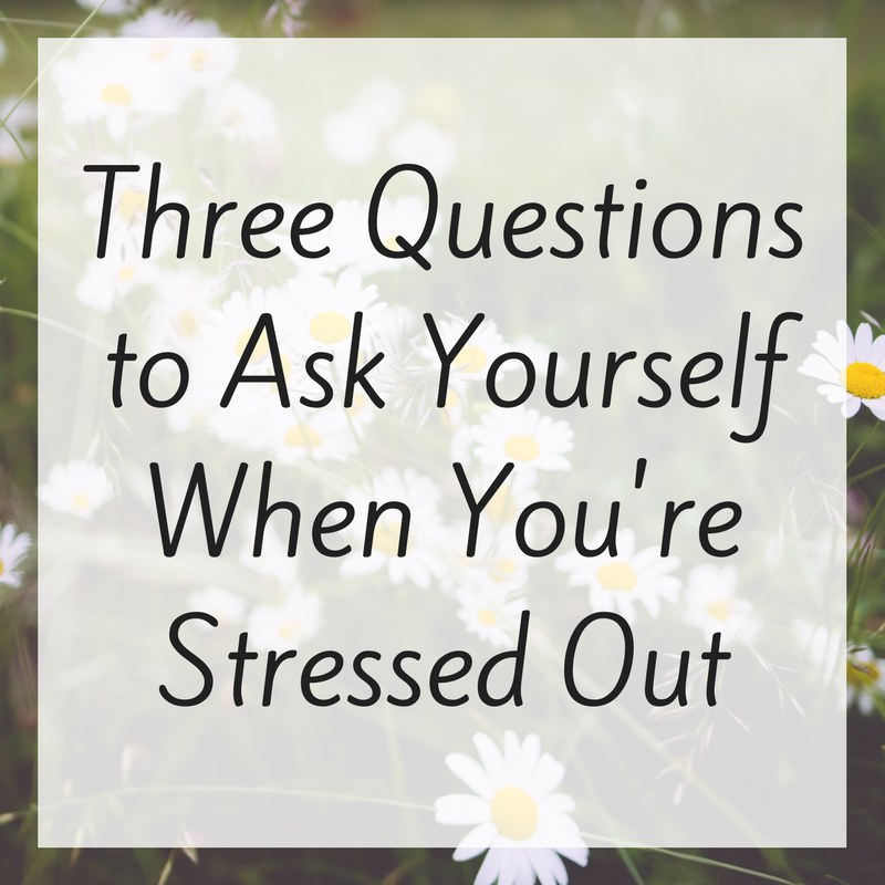 Three Questions to Ask Yourself When You're Stressed Out.png