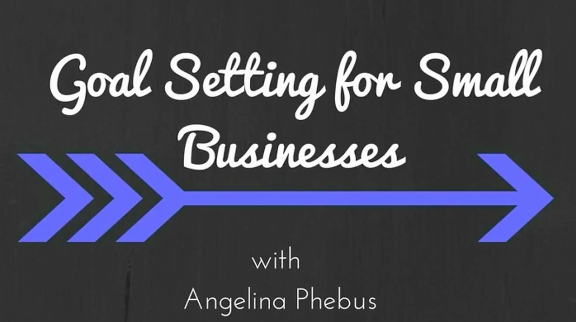 Goal Setting for Small Businesses by Angelina Phebus