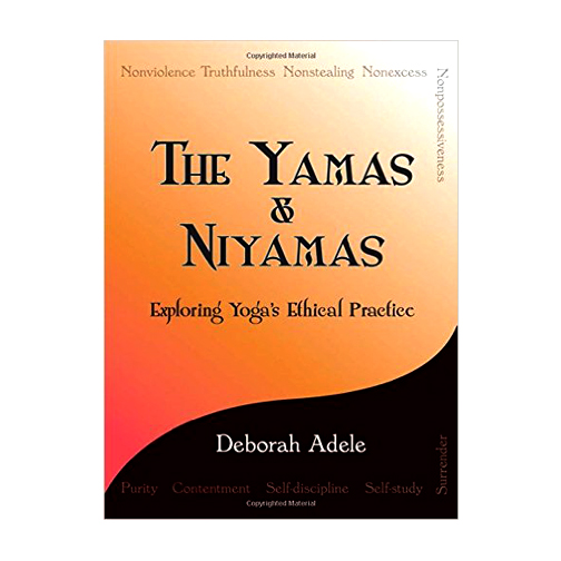 The Yamas & Niyamas, Exploring Yoga's Ethical Practice by Deborah Adele | Books | Yoga Philosophy | A Blog About Books | Quotes