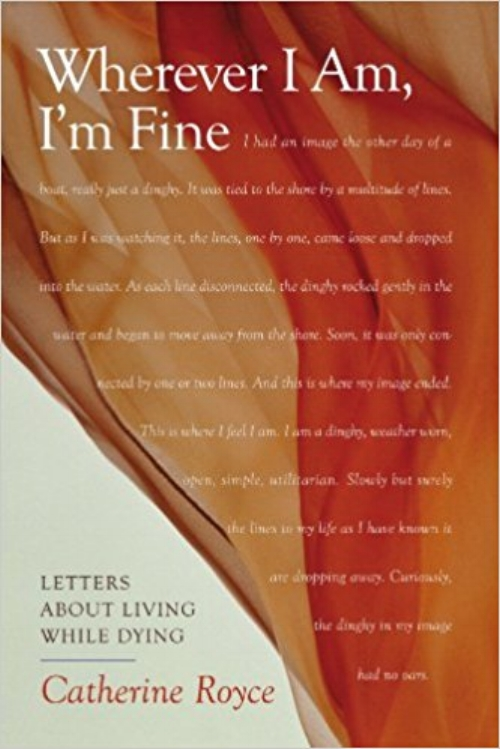 Wherever I Am I'm Fine Letters About Living While Dying Catherine Royce Books