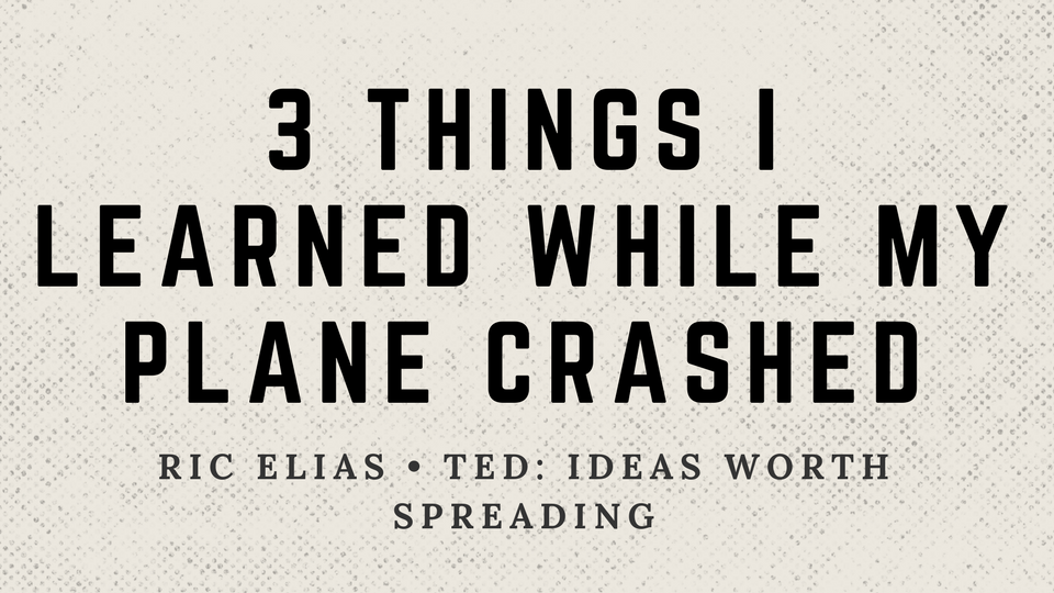 3 Things I Learned While My Plane Crashed by Ric Elias TED Talk.png