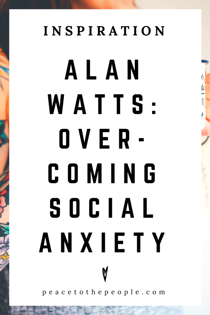Alan Watts • Inspiration • Overcoming Social Anxiety • Lecture • Zen • Wisdom • Peace to the People
