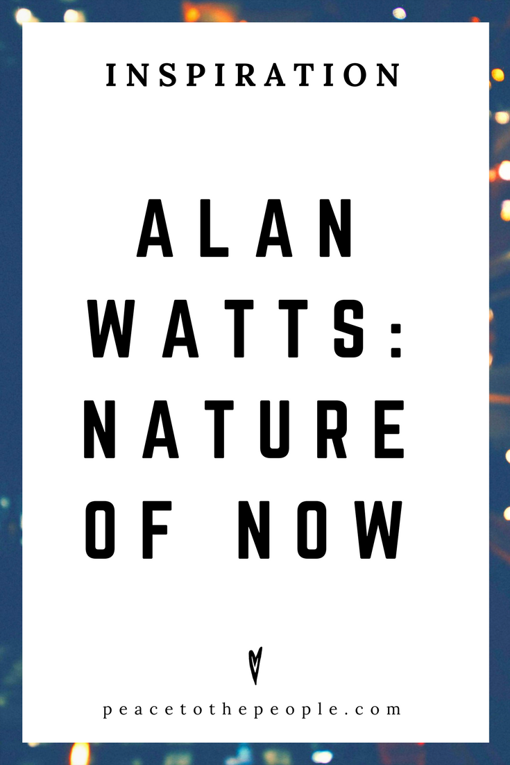 Alan Watts • Inspiration • Nature of Now • Lecture • Zen • Wisdom • Peace to the People