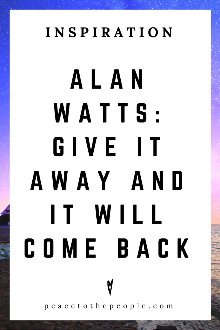 Alan Watts • Inspiration • Give It Away and It Will Come Back • Lecture • Zen • Wisdom • Peace to the People