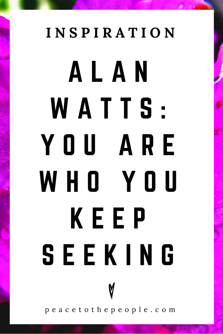 Alan Watts • Inspiration • You Are Who You Keep Seeking • Lecture • Zen • Wisdom • Peace to the People