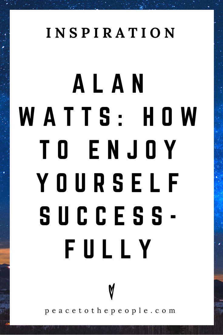 Alan Watts • Inspiration • How to Enjoy Yourself Successfully • Lecture • Zen • Wisdom • Peace to the People