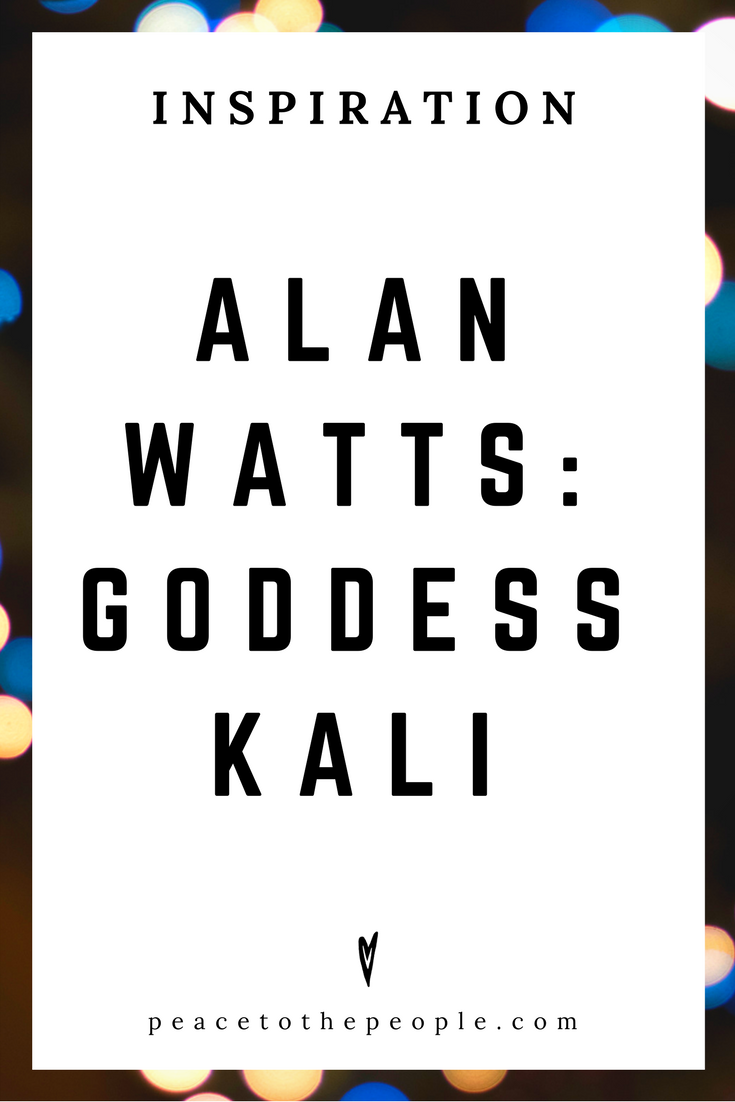 Alan Watts • Inspiration • Goddess Kali • Lecture • Zen • Wisdom • Peace to the People.png