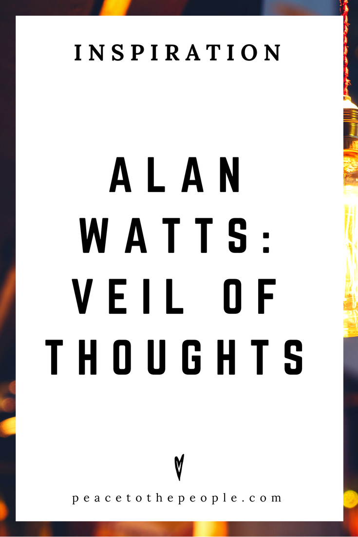 Alan Watts • Inspiration • Veil of Thoughts • Lecture • Zen • Wisdom • Peace to the People.png