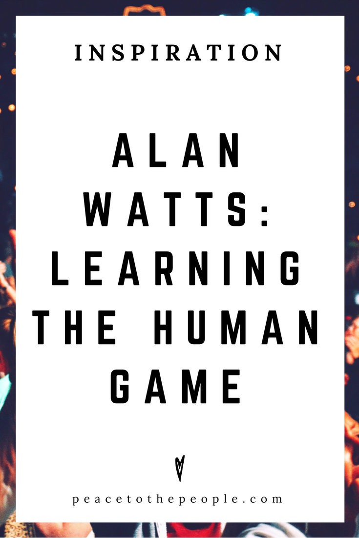 Alan Watts • Inspiration • Learning the Human Game • Lecture • Zen • Wisdom • Peace to the People.png