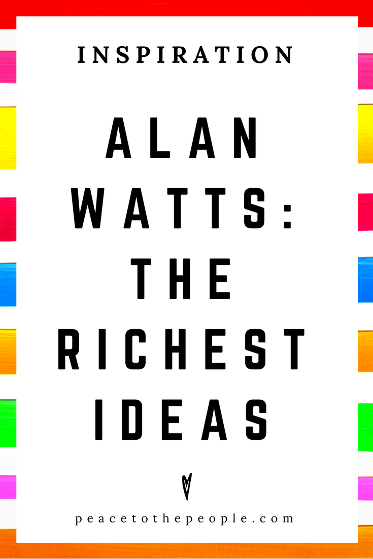 Alan Watts • Inspiration • The Richest Ideas • Lecture • Zen • Wisdom • Peace to the People