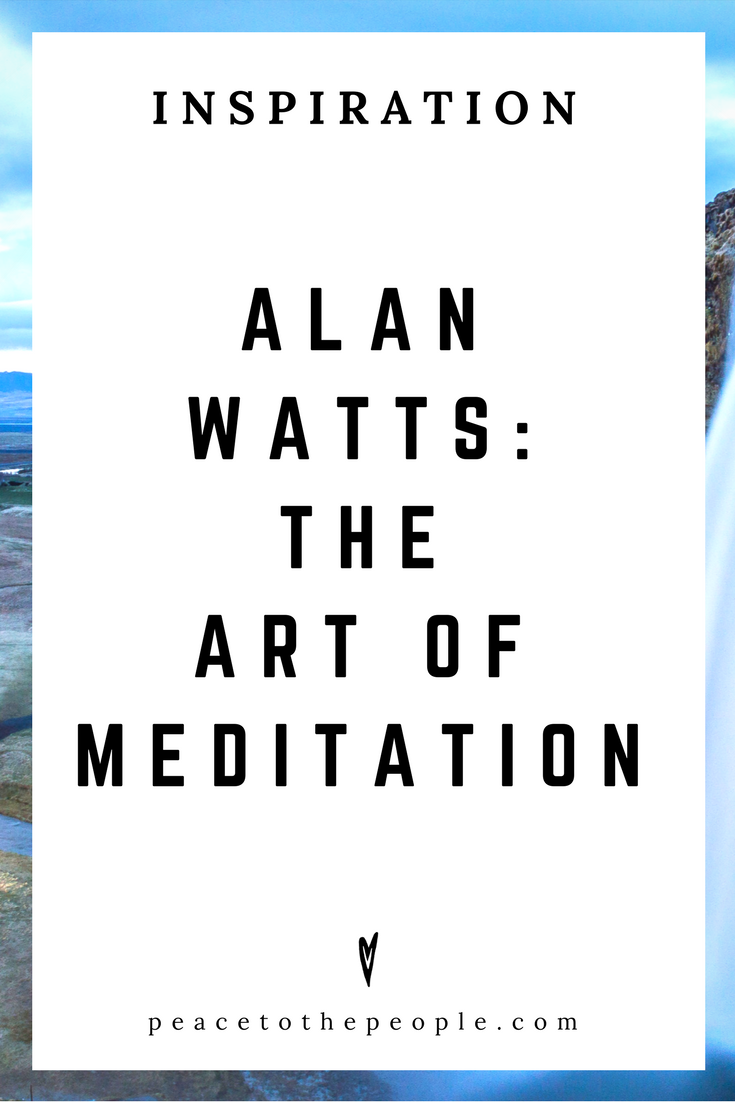 Alan Watts • Inspiration • The Art of Meditation • Lecture • Zen • Wisdom • Peace to the People.png