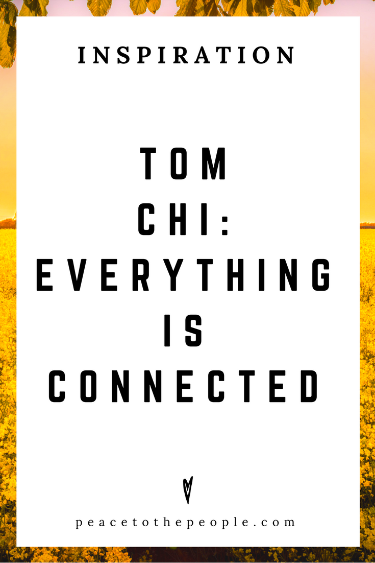 Tom Chi • Everything is Connected • Science • Wisdom • Inspiration • Peace to the People.png