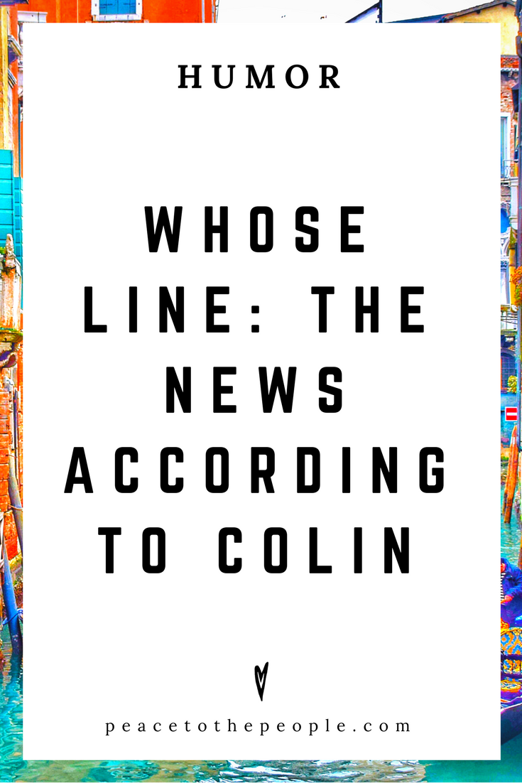 Whose Line • The News According to Colin • Humor • Inspiration • Funny, Hilarious, LOL • Peace to the People.png