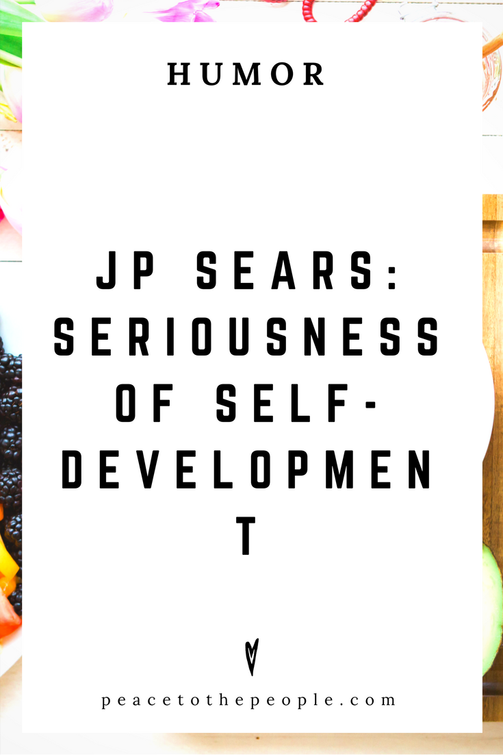 JP Sears • Seriousness of Self-Development • Comedy • Culture • Hilarious •  LOL • Funny Videos  • Peace to the People