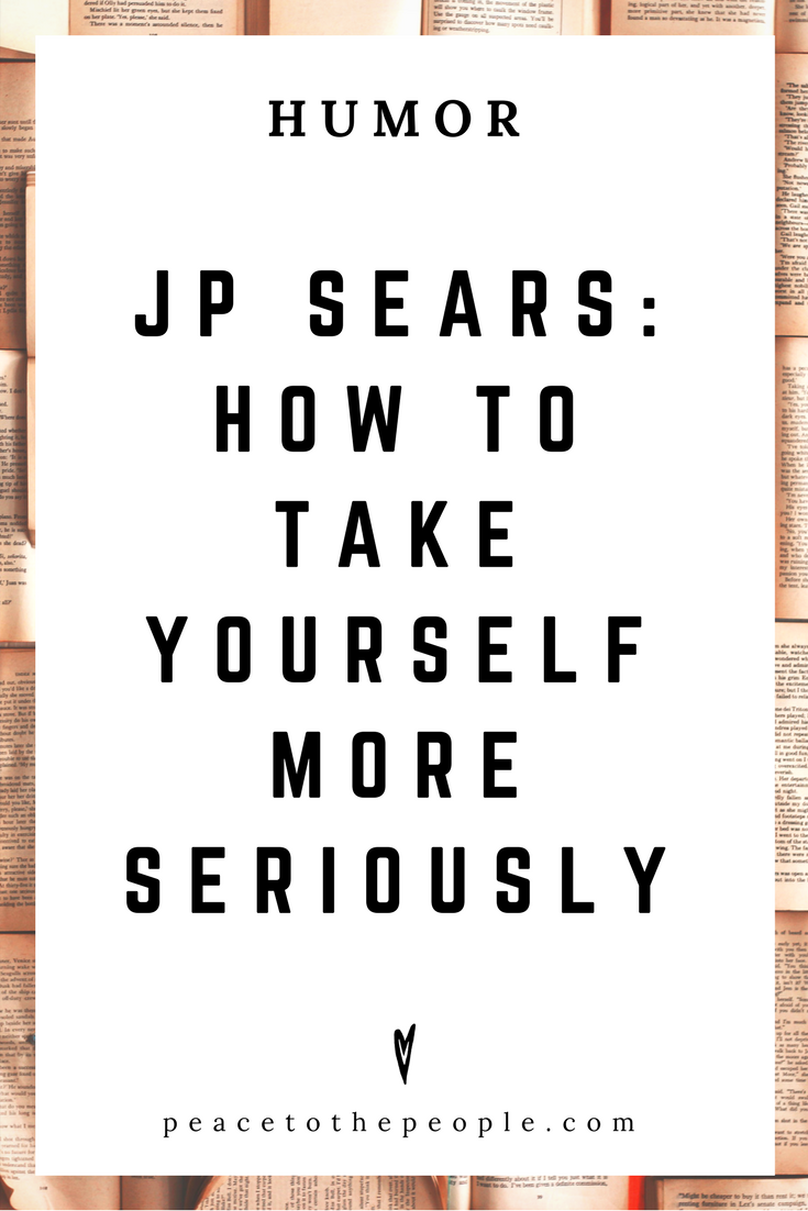 JP Sears • How to Take Yourself More Seriously • Comedy • Culture • Hilarious •  LOL • Funny Videos  • Peace to the People