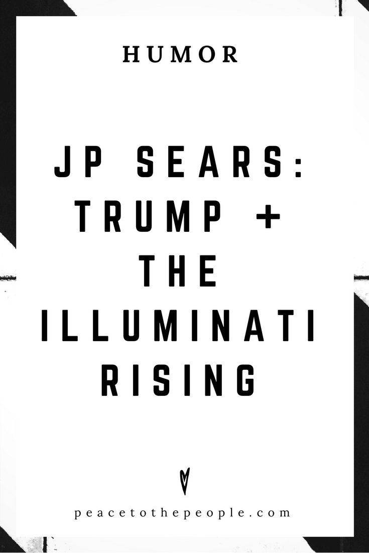 JP Sears • Trump + The Illuminati Rising • Comedy • Culture • Hilarious •  LOL • Funny Videos  • Peace to the People