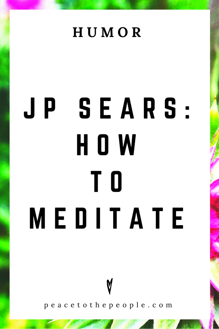 JP Sears • How to Meditate • Comedy • Culture • Hilarious •  LOL • Funny Videos  • Peace to the People