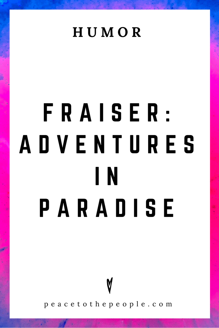 Fraiser • Adventures in Paradise • Comedy • Culture • Hilarious •  LOL • Funny Videos  • Peace to the People