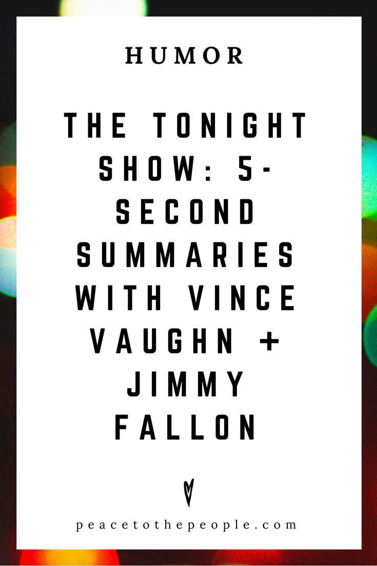 The Tonight Show • 5-Second Summaries with Vince Vaughn + Jimmy Fallon • Comedy • Culture • Hilarious •  LOL • Funny Videos  • Peace to the People.png