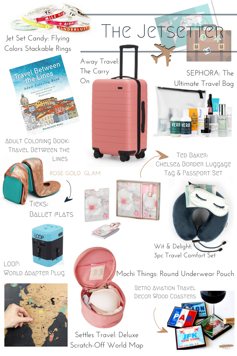 Jewelry:  Jetset Candy Flying Colors Stackable Rings  $98.00 Organized:  Mochi Things Round Underwear Pouch  $34.99 Luggage:  Away Travel The Carry On  $225 Art Work:  Seattle's Travel Shop Deluxe Scratch-Off World Map  $39 Sleep Set:  Wit & Delight 3pc Travel Comfort Set  $24.99 Entertainment:  Travel Between the Lines Adult Coloring Book  $10.99 Home Decor:  Retro Aviation Travel Decor 4pc Coaster Set  $20.00 Travel Kits:  SEPHORA FAVORITES The Ultimate Travel Bag  $40.00 Easy Feet:  Tieks Ballet Flats in Rose Gold Glam  $235.00 Name It:  Ted Baker Chelsea Border Luggage Tag & Passport Set  $53.00 Charge It:  LOOP World Adapter Plug  $14.00