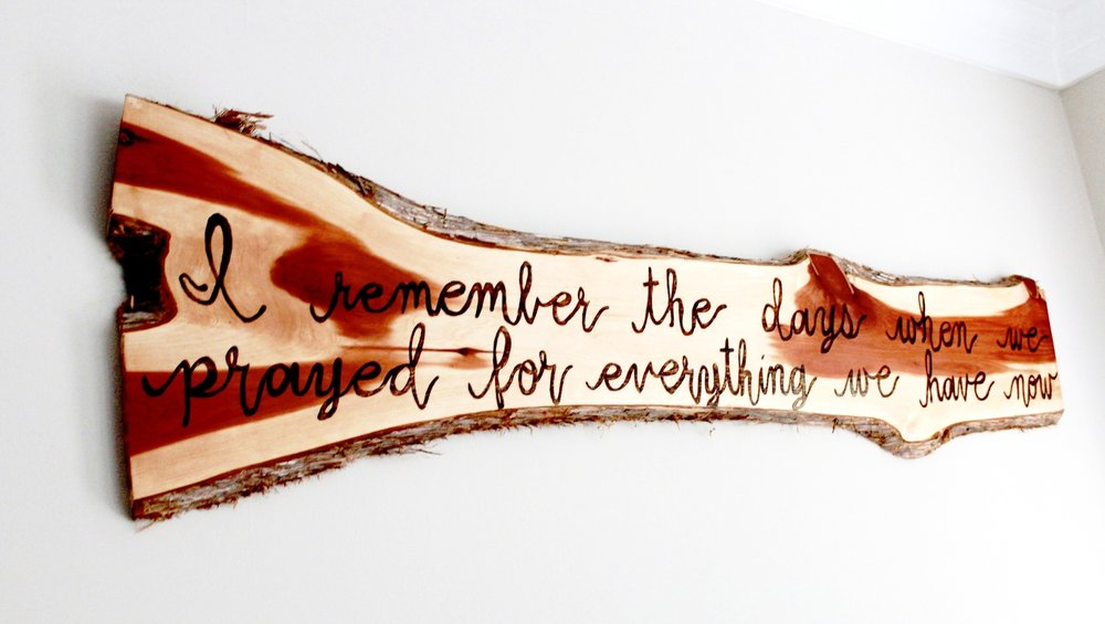 wood burned- I remember the days when we prayed for everything we have now