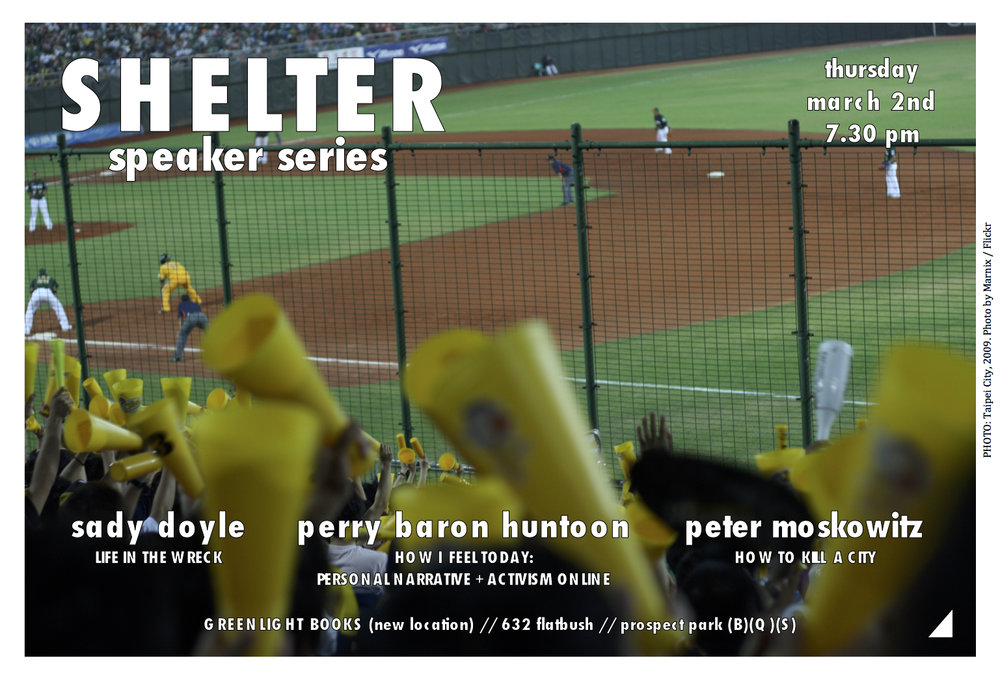 SHELTER   is a speaker series bringing different ideas together under one roof, first Thursdays of every month.  ***   THURSDAY 3/2   Hosted at the *new* location of   GREENLIGHT BOOKS   632 Flatbush Avenue  /  Fenimore Street (B)(Q)(S) Prospect Park Station  (718) 246-0200   Come at 7pm, talks begin *promptly* at 7.30pm.   Followed by >>>>> 9pm drinks at <<<<<  BLUEBIRD  504 Flatbush Avenue / Lefferts Avenue   SADY DOYLE  is a writer who lives in Brooklyn, New York. She founded the feminist blog Tiger Beatdown in 2008, and her writing has been all over the Internet ever since. Her first book,   Trainwreck: The Women We Love to Hate, Mock and Fear... and Why     was published by Melville House in September. Her talk will focus on how the core meaning of  Trainwreck  has, necessarily, changed since the election.   PERRY BARON HUNTOON  is an online and IRL artist and activist.  Her work  addresses feminism, queerness, trauma, and body positivity through personal meditation and exploration.   PETER MOSKOWITZ  is the author of   How to Kill a City: Gentrification, Inequality, and the Fight for the Neighborhood  . He is a freelance journalist who has written for the  Guardian ,  New York Times ,  New Republic ,  Wired ,  Slate ,  Buzzfeed , and many others. A former staff writer at  Al Jazeera America , he is a graduate of Hampshire College and the CUNY Graduate School of Journalism.    ***     Give Shelter   ***