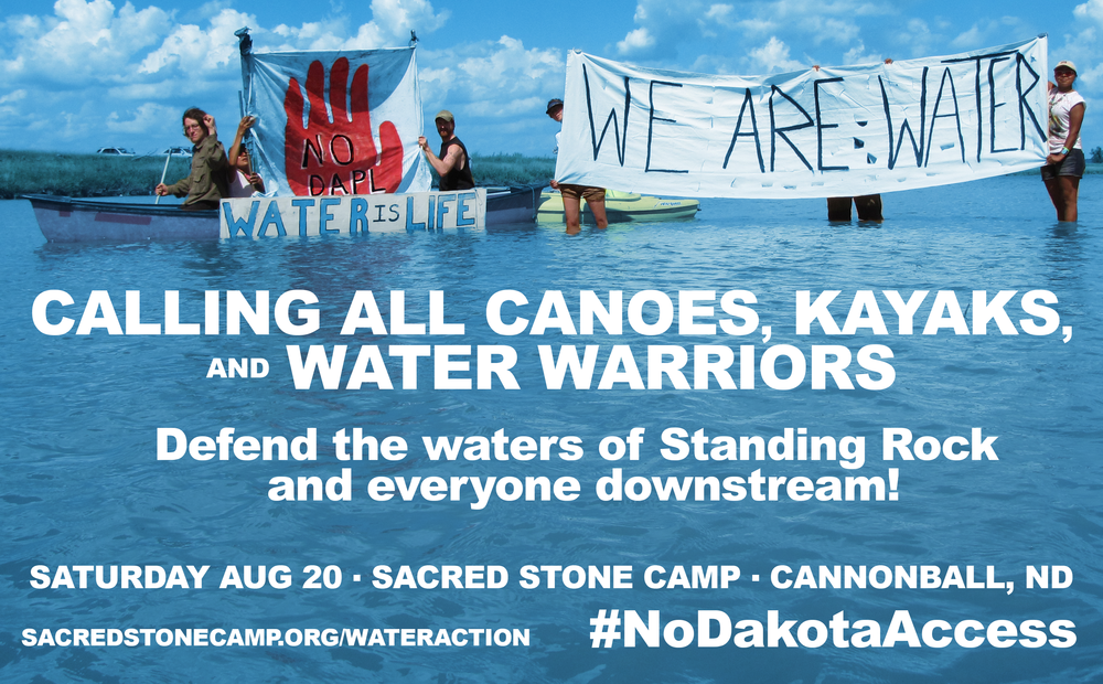 ALL BOATS ON DECK!!!!   The Camp of the Sacred Stones calls ALL canoeists, kayaktivists, paddlers, and water warriors to bring their boats and courage and join us on the Missouri River on Saturday, August 20th.  Resistance to the Dakota Access pipeline is blossoming and hundreds are coming from all 4 directions to stand with the Standing Rock Sioux Tribe to defend the land and water.  Please stand with us on the front lines!   This pipeline threatens the longest river on Turtle Island and the drinking water of many millions of people.    Please come to camp a day or two early to prepare, and be ready to camp.   Bring boats, paddles, life jackets, banners, prayers, and open minds and hearts.   The company is pushing construction of the pipeline aggressively, despite pending lawsuits filed by multiple Dakota and Lakota tribes.   Permits were rubber stamped in violation of federal laws and treaties, without any tribal consultation or meaningful environmental review.   It's up to the people to stop construction until the lawsuits can be heard.